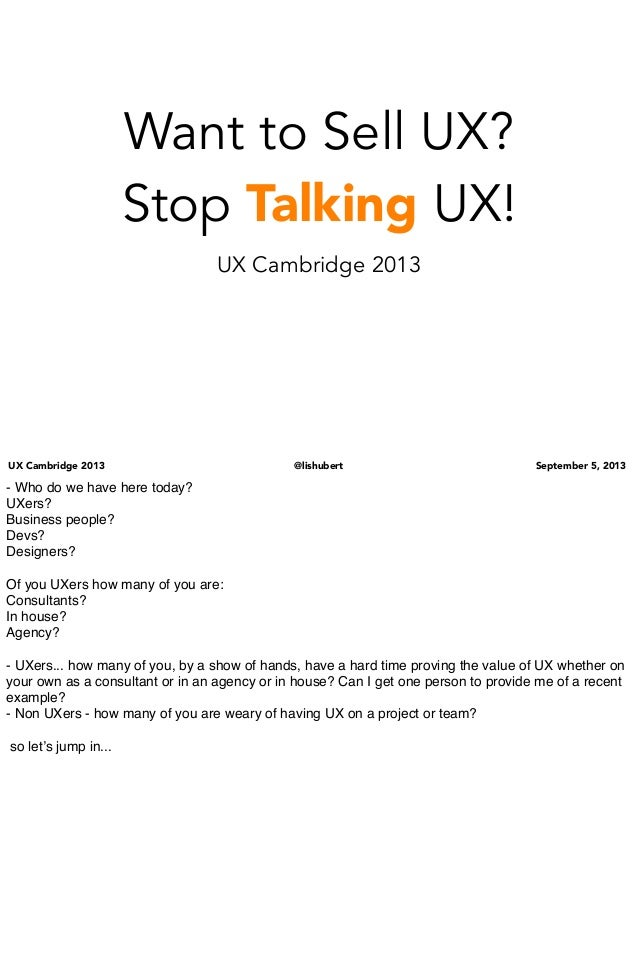 UX Cambridge 2013 @lishubert September 5, 2013 Want to Sell UX? Stop Talking UX! UX Cambridge 2013 - Who do we have here t...