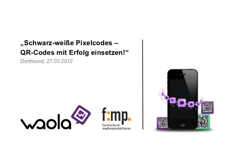 """""""Schwarz-weiße Pixelcodes –QR-Codes mit Erfolg einsetzen!""""Dortmund, 27.03.2012                       Wir sind die Guten!"""