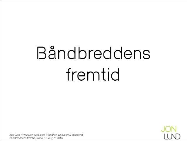 Jon Lund // www.jon-lund.com // jon@jon-lund.com // @jonlund Båndbreddens fremtid, waoo, 15. august 2013 Båndbreddens frem...
