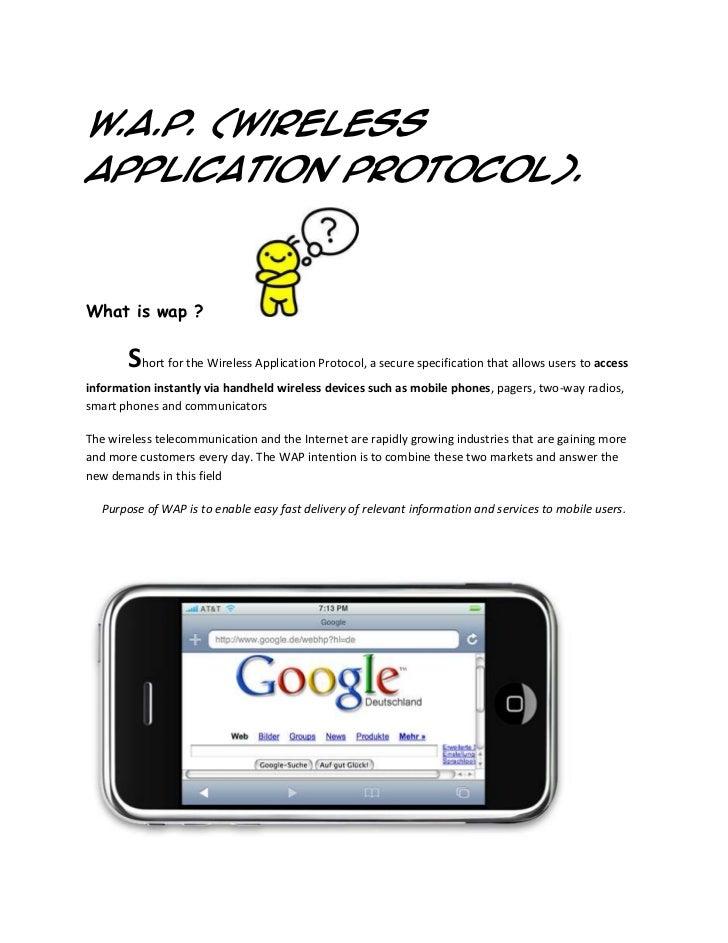 W.A.P. (WirelessApplication Protocol).What is wap ?       Short for the Wireless Application Protocol, a secure specificat...