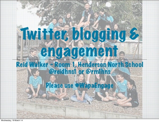 Twitter, blogging & engagement Reid Walker - Room 1, Henderson North School @reidhns1 or @rm1hns Please use #WapaEngage We...