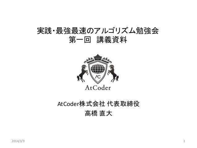 実践・最強最速のアルゴリズム勉強会 第一回 講義資料  AtCoder株式会社 代表取締役 高橋 直大  2014/3/9  1
