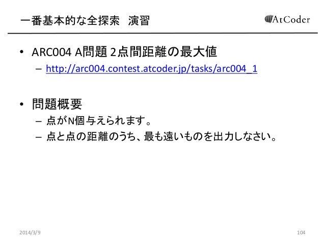 一番基本的な全探索 演習  • ARC004 A問題 2点間距離の最大値 – http://arc004.contest.atcoder.jp/tasks/arc004_1  • 問題概要 – 点がN個与えられます。 – 点と点の距離のうち、最...