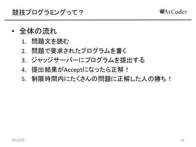 競技プログラミングって?  • 全体の流れ 1. 2. 3. 4. 5.  2014/3/9  問題文を読む 問題で要求されたプログラムを書く ジャッジサーバーにプログラムを提出する 提出結果がAcceptになったら正解! 制限時間内にたくさん...
