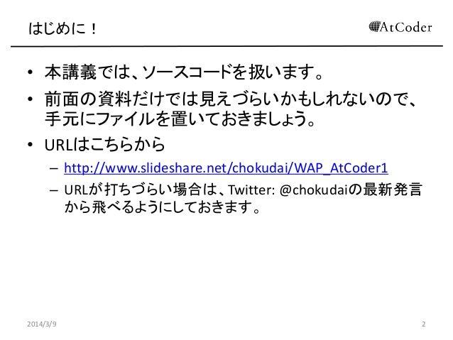 はじめに!  • 本講義では、ソースコードを扱います。 • 前面の資料だけでは見えづらいかもしれないので、 手元にファイルを置いておきましょう。 • URLはこちらから – http://www.slideshare.net/chokudai/...