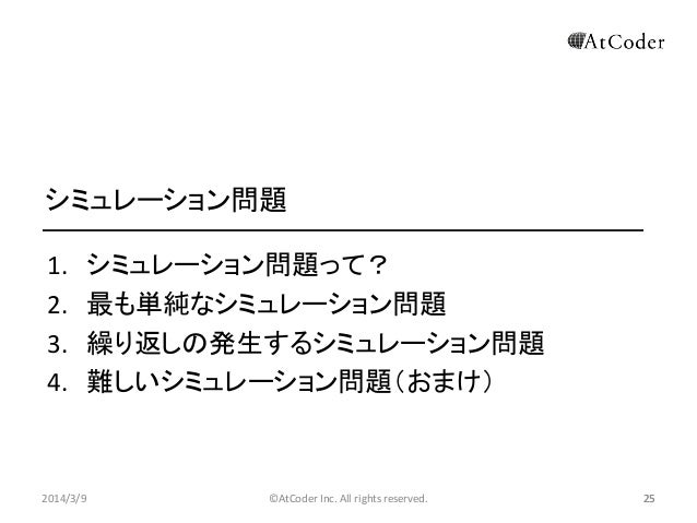 シミュレーション問題 1. 2. 3. 4.  2014/3/9  シミュレーション問題って? 最も単純なシミュレーション問題 繰り返しの発生するシミュレーション問題 難しいシミュレーション問題(おまけ)  ©AtCoder Inc. All ...