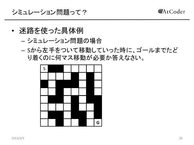 シミュレーション問題って?  • 迷路を使った具体例 – シミュレーション問題の場合 – Sから左手をついて移動していった時に、ゴールまでたど り着くのに何マス移動が必要か答えなさい。 S  G 2014/3/9  28