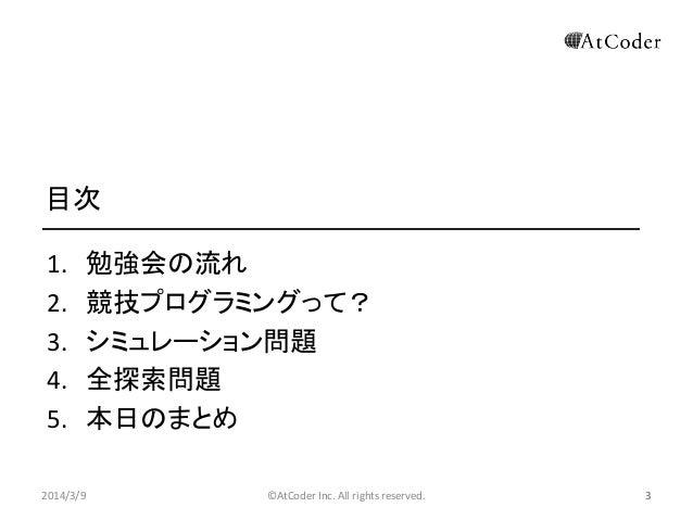 目次 1. 2. 3. 4. 5. 2014/3/9  勉強会の流れ 競技プログラミングって? シミュレーション問題 全探索問題 本日のまとめ ©AtCoder Inc. All rights reserved.  3
