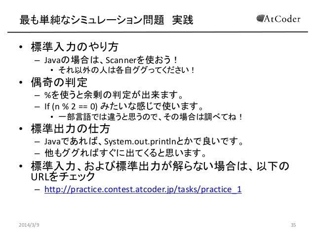 最も単純なシミュレーション問題 実践  • 標準入力のやり方 – Javaの場合は、Scannerを使おう! • それ以外の人は各自ググってください!  • 偶奇の判定 – %を使うと余剰の判定が出来ます。 – If (n % 2 == 0) ...