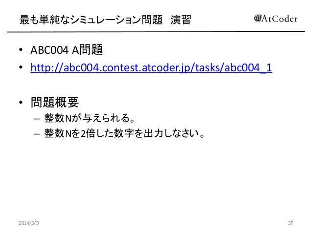 最も単純なシミュレーション問題 演習  • ABC004 A問題 • http://abc004.contest.atcoder.jp/tasks/abc004_1 • 問題概要 – 整数Nが与えられる。 – 整数Nを2倍した数字を出力しなさい...