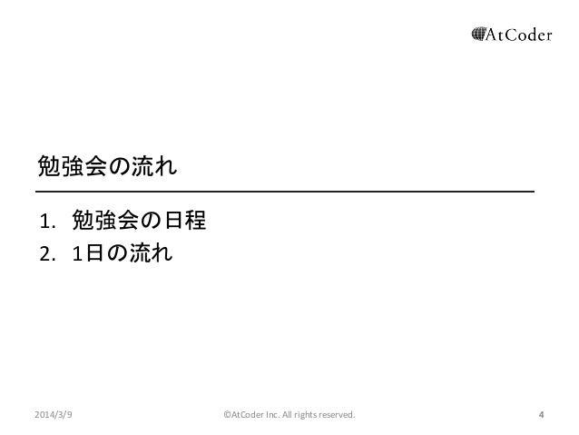 勉強会の流れ 1. 勉強会の日程 2. 1日の流れ  2014/3/9  ©AtCoder Inc. All rights reserved.  4