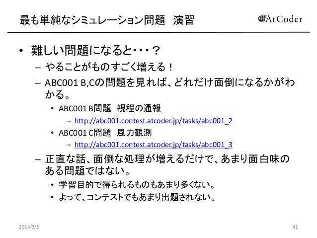 最も単純なシミュレーション問題 演習  • 難しい問題になると・・・? – やることがものすごく増える! – ABC001 B,Cの問題を見れば、どれだけ面倒になるかがわ かる。 • ABC001 B問題 視程の通報 – http://abc0...