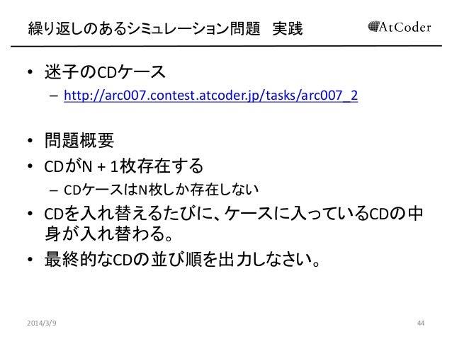 繰り返しのあるシミュレーション問題 実践  • 迷子のCDケース – http://arc007.contest.atcoder.jp/tasks/arc007_2  • 問題概要 • CDがN + 1枚存在する – CDケースはN枚しか存在し...
