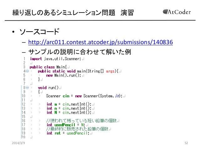 繰り返しのあるシミュレーション問題 演習  • ソースコード – http://arc011.contest.atcoder.jp/submissions/140836 – サンプルの説明に合わせて解いた例  2014/3/9  52