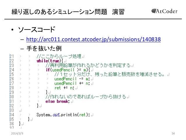 繰り返しのあるシミュレーション問題 演習  • ソースコード – http://arc011.contest.atcoder.jp/submissions/140838 – 手を抜いた例  2014/3/9  54