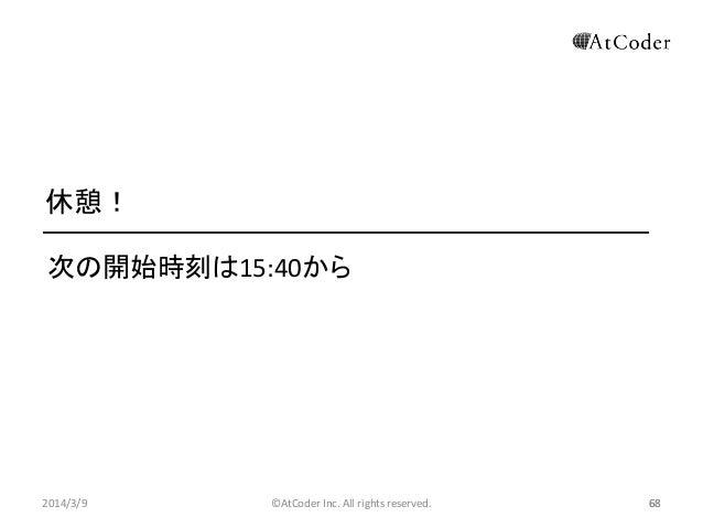 休憩! 次の開始時刻は15:40から  2014/3/9  ©AtCoder Inc. All rights reserved.  68