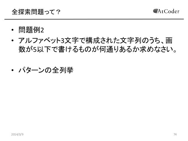 全探索問題って?  • 問題例2 • アルファベット3文字で構成された文字列のうち、画 数が5以下で書けるものが何通りあるか求めなさい。 • パターンの全列挙  2014/3/9  74