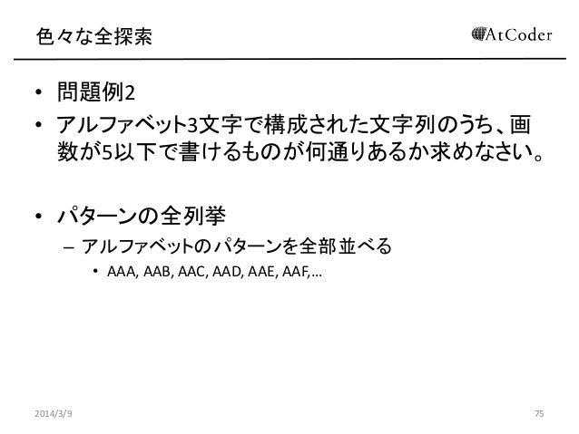 色々な全探索  • 問題例2 • アルファベット3文字で構成された文字列のうち、画 数が5以下で書けるものが何通りあるか求めなさい。 • パターンの全列挙 – アルファベットのパターンを全部並べる • AAA, AAB, AAC, AAD, A...