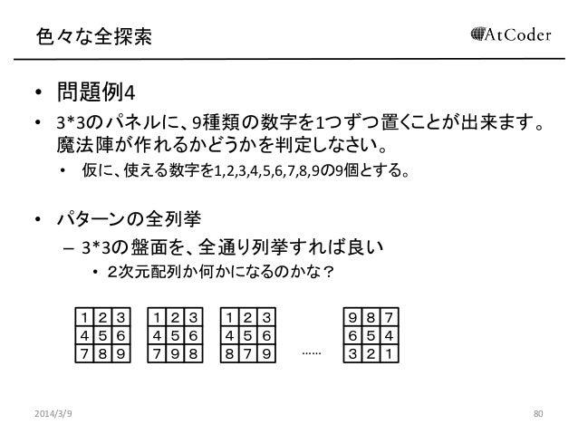 色々な全探索  • 問題例4 • 3*3のパネルに、9種類の数字を1つずつ置くことが出来ます。 魔法陣が作れるかどうかを判定しなさい。 • 仮に、使える数字を1,2,3,4,5,6,7,8,9の9個とする。  • パターンの全列挙 – 3*3の...