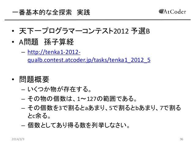 一番基本的な全探索 実践  • 天下一プログラマーコンテスト2012 予選B • A問題 孫子算経 – http://tenka1-2012qualb.contest.atcoder.jp/tasks/tenka1_2012_5  • 問題概要...