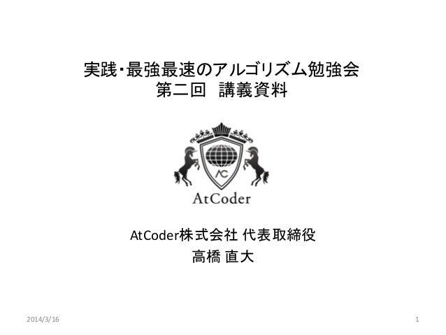 実践・最強最速のアルゴリズム勉強会 第二回 講義資料 AtCoder株式会社 代表取締役 高橋 直大 2014/3/16 1