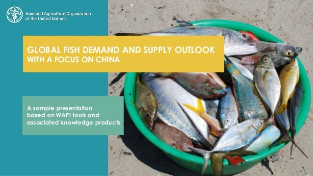 GLOBAL FISH DEMAND AND SUPPLY OUTLOOK WITH A FOCUS ON CHINA A sample presentation based on WAPI tools and associated knowl...