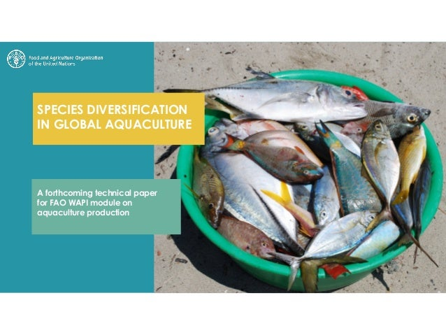 SPECIES DIVERSIFICATION IN GLOBAL AQUACULTURE A forthcoming technical paper for FAO WAPI module on aquaculture production