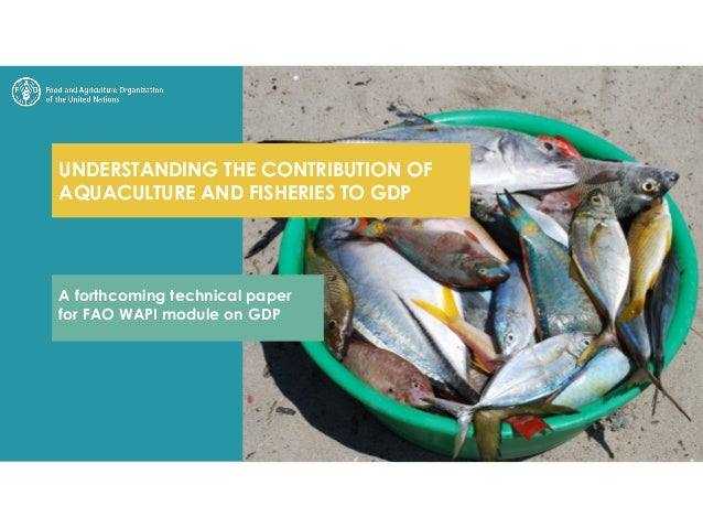 UNDERSTANDING THE CONTRIBUTION OF AQUACULTURE AND FISHERIES TO GDP A forthcoming technical paper for FAO WAPI module on GDP