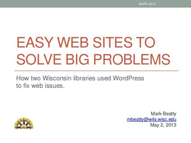 EASY WEB SITES TOSOLVE BIG PROBLEMSHow two Wisconsin libraries used WordPressto fix web issues.Mark Beattymbeatty@wils.wis...