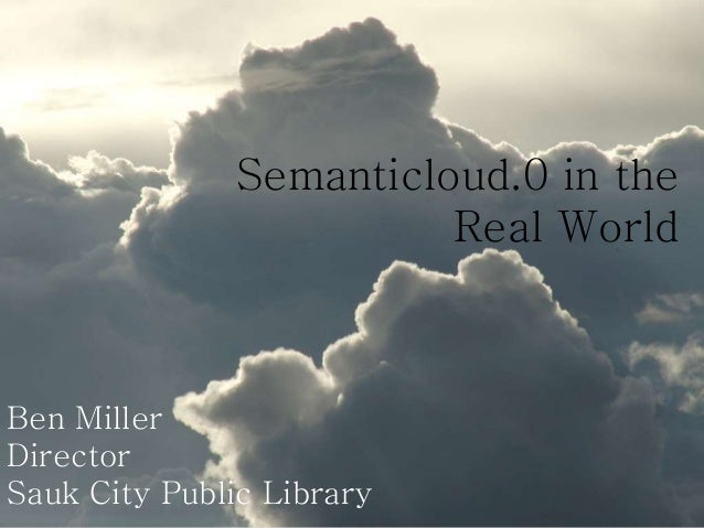 Semanticloud.0 in the Real World Ben Miller Director Sauk City Public Library