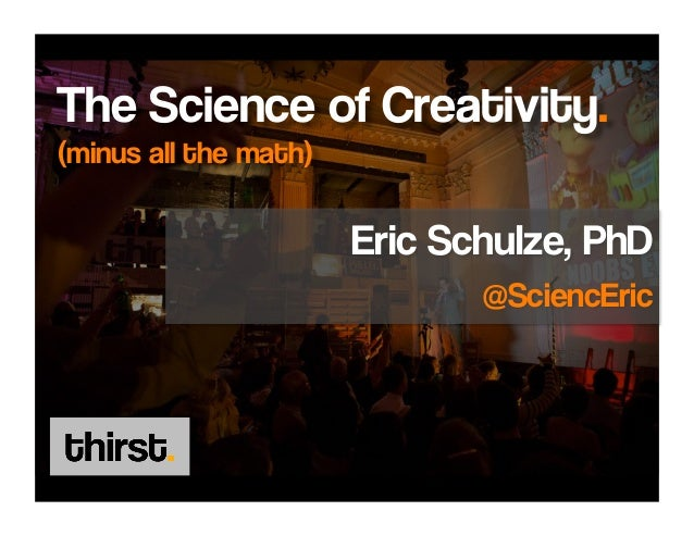 The Science of Creativity.(minus all the math)                       Eric Schulze, PhD                              @Scien...