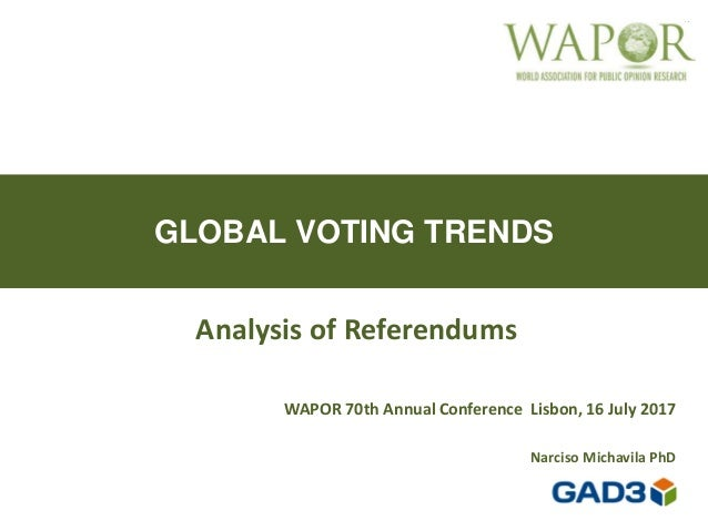 GLOBAL VOTING TRENDS Analysis of Referendums WAPOR 70th Annual Conference Lisbon, 16 July 2017 Narciso Michavila PhD