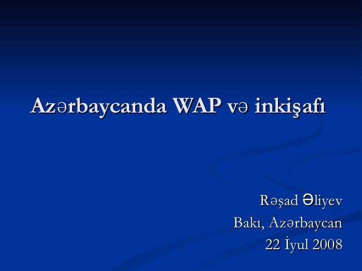 Azərbaycanda WAP və inkişafı Rəşad Əliyev Bakı, Azərbaycan 22 İyul 2008