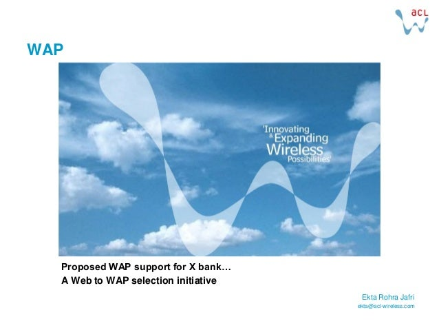 WAP  Proposed WAP support for X bank…  A Web to WAP selection initiative                                       Ekta Rohra ...