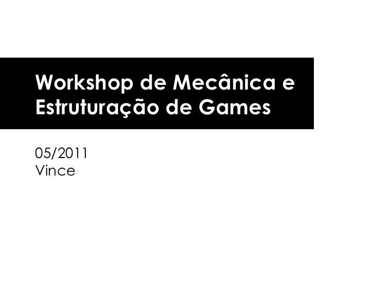 Workshop de Mecânica e  Estruturação de Games 05/2011 Vince