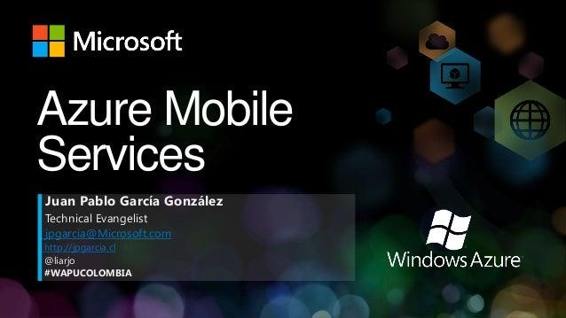 Azure MobileServicesJuan Pablo García GonzálezTechnical Evangelistjpgarcia@Microsoft.comhttp://jpgarcia.cl@liarjo#WAPUCOLO...