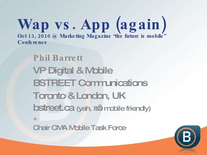 "Wap vs. App (again) Oct 13, 2010 @ Marketing Magazine ""the future is mobile"" Conference Phil Barrett VP Digital & Mobile B..."