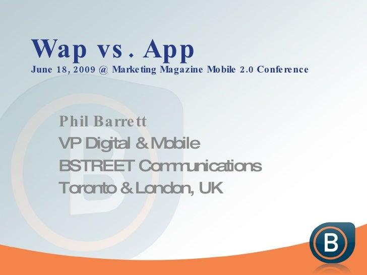 Wap vs. App June 18, 2009 @ Marketing Magazine Mobile 2.0 Conference Phil Barrett VP Digital & Mobile BSTREET Communicatio...