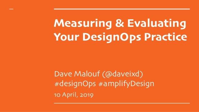 Measuring & Evaluating Your DesignOps Practice Dave Malouf (@daveixd)  #designOps #amplifyDesign 10 April, 2019