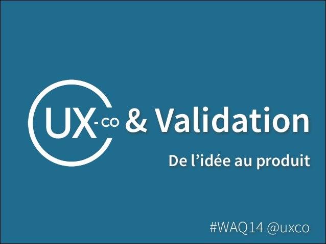 & Validation De l'idée au produit #WAQ14 @uxco