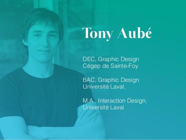Tony Aubé DEC, Graphic Design Cégep de Sainte-Foy BAC, Graphic Design Université Laval, M.A., Interaction Design, Univers...