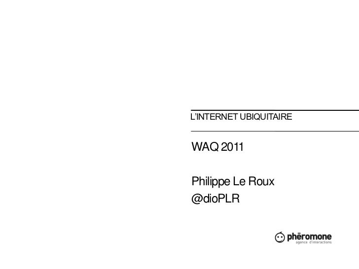 L'Internet ubiquitaire<br />WAQ 2011<br />Philippe Le Roux<br />@dioPLR<br />