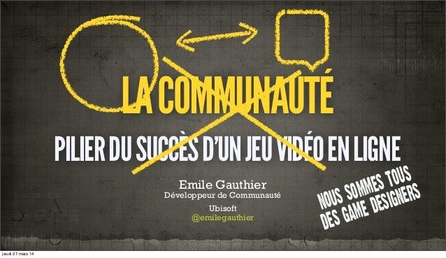 LACOMMUNAUTÉ PILIERDUSUCCÈSD'UNJEUVIDÉOENLIGNE Emile Gauthier Développeur de Communauté Ubisoft @emilegauthier nous sommes...