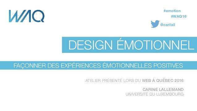 Carine Lallemand Université du Luxembourg @carilall FAÇONNER DES EXPÉRIENCES ÉMOTIONNELLES POSITIVES DESIGN ÉMOTIONNEL ATE...