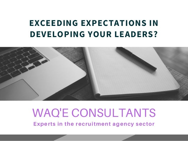WAQ'E CONSULTANTS Experts in the recruitment agency sector EXCEEDING EXPECTATIONS IN DEVELOPING YOUR LEADERS?
