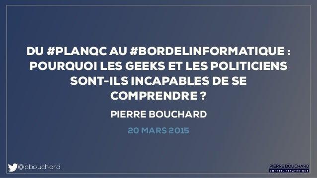 @pbouchard PIERRE BOUCHARD 20 MARS 2015 DU #PLANQC AU #BORDELINFORMATIQUE : POURQUOI LES GEEKS ET LES POLITICIENS SONT-ILS...