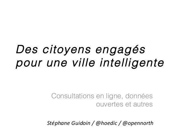 Des citoyens engagés pour une ville intelligente Consultations en ligne, données ouvertes et autres Stéphane Guidoin / @ho...