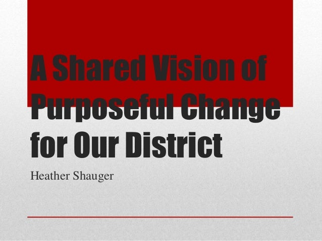 A Shared Vision of Purposeful Change for Our District Heather Shauger