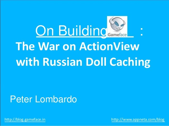 On Building  :  The War on ActionView with Russian Doll Caching Peter Lombardo http://blog.gameface.in  http://www.appneta...