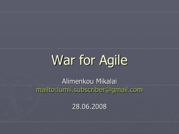 War for Agile Alimenkou Mikalai mailto:lumii.subscriber@gmail.com 28.06.2008